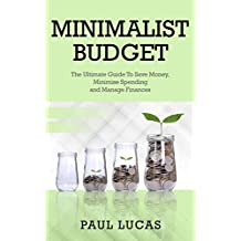 Minimalist Budget: The Ultimate Guide To Save Money, Minimise Spending and Manage Finances!