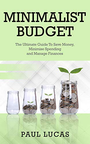 Minimalist Budget: The Ultimate Guide To Save Money, Minimise Spending and Manage Finances (Saving, Income, Finance, Hygge, Budgeting, Planner, Minimalism, Free, Lifestyle, Declutter, Deals, Debt)
