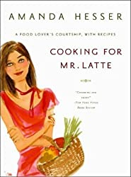 Cooking for Mr. Latte: A Food Lover's Courtship, with Recipes by Amanda Hesser (2004-05-17)