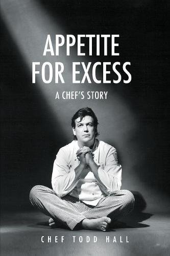 Appetite for Excess, a Chef's Story by Todd Hall