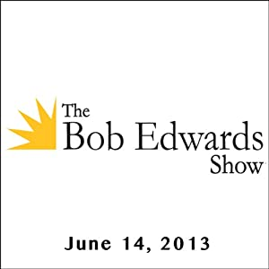 The Bob Edwards Show, Margalit Fox and Doyle McManus, June 14, 2013 Radio/TV Program