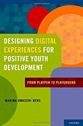 Designing Digital Experiences for Positive Youth Development: From Playpen to Playground by Marina Umaschi Bers (2012-03-02)