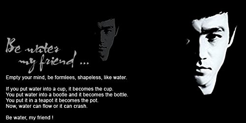 Be water my friend...Bruce Lee Quotes