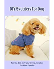 DIY Sweaters For Dogs: How To Knit Cozy and Lovely Sweaters For Your Puppies: Dog Sweater Knitting Guidebook