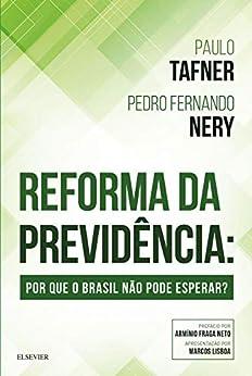 Reforma da Previdência: Por que o Brasil não pode esperar por [Tafner, Paulo Sérgio, Nery, Pedro Fernando de Almeida]