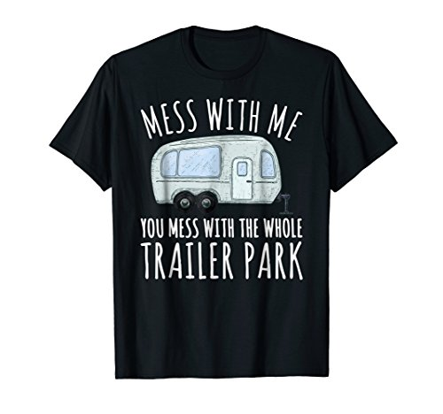 Mess With Me And You Mess With The Whole Trailer Park Shirt