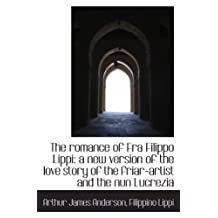 The romance of Fra Filippo Lippi: a new version of the love story of the friar-artist and the nun Lu by Arthur James Anderson (2009-11-26)