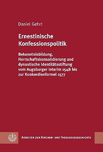 Download Ernestinische Konfessionspolitik: Bekenntnisbildung, Herrschaftskonsolidierung und dynastische Identitatsstiftung vom Augsburger Interim 1548 bis zur ... Und Theologiegeschichte) (German Edition) ebook
