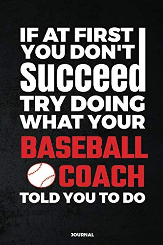 If At First You Don't Succeed Try Doing What Your Baseball Coach Told You To Do Journal: Blank and Lined Journal