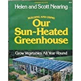 Building and Using Our Sun-Heated Greenhouse : Grow Vegetables All Year-Round, Nearing, Helen and Nearing, Scott, 0882661116