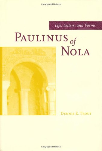 Paulinus of Nola: Life, Letters, and Poems (Transformation of the Classical Heritage) by University of California Press