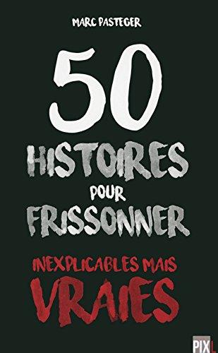 50 histoires pour frissonner - Inexplicables mais vraies Poche – 23 mars 2017 Marc Pasteger PIXL 2390260101 Monde