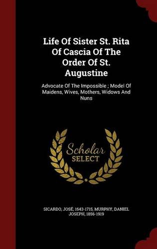Download Life Of Sister St. Rita Of Cascia Of The Order Of St. Augustine: Advocate Of The Impossible ; Model Of Maidens, Wives, Mothers, Widows And Nuns ebook