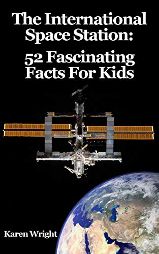 The International Space Station: 52 Fascinating Facts For Kids (10 Facts About The International Space Station)