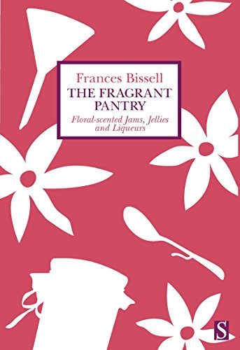 The Fragrant Pantry: Floral Scented Jams, Jellies and Liqueurs by Frances Bissell