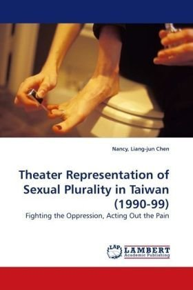 Theater Representation of Sexual Plurality in Taiwan (1990-99): Fighting the Oppression, Acting Out the Pain