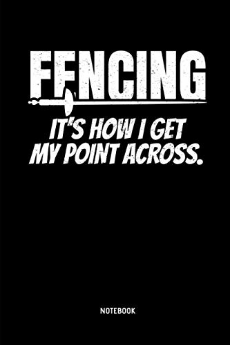 (Fencing - It's How I Get My Point Across - Notebook: Lined Fencing Journal. Fencing Training Notebook & Fence Tournament Log. Funny Fencing Sport & Novelty Gift Idea for Fencer.)
