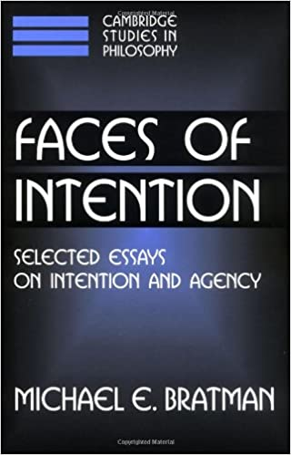 Faces of Intention: Selected Essays on Intention and Agency (Cambridge Studies in Philosophy)