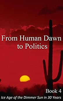 From Human Dawn to Politics: Illustrated Science, Ice Age Climate Change (Ice Age of the Dimmer Sun in 30 Years Book 4) by [Witzsche, Rolf]