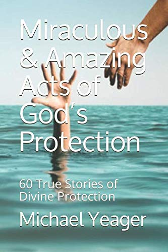 Miraculous & Amazing Acts of God's Protection: 60 True Stories of Divine Protection (H Yeager Michael)