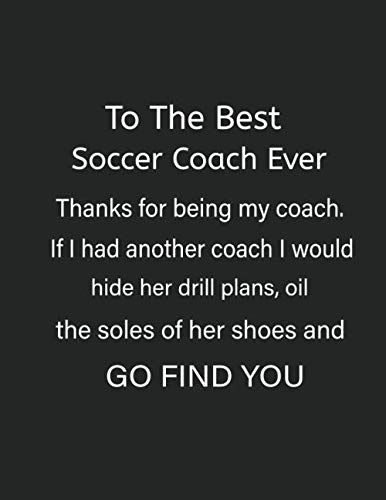 To The Best Soccer Coach Ever Thanks For Being My Coach: Soccer Coaching Notebook For Boys And Girls Teams (Best Soccer Defenders Ever)