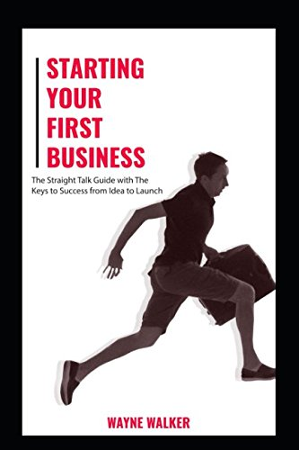 Starting Your First Business: The Straight Talk Guide with The Keys to Success from Idea to Launch 1