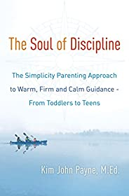 The Soul of Discipline: The Simplicity Parenting Approach to Warm, Firm, and Calm Guidance- From Toddlers to T