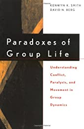 Paradoxes of Group Life: Understanding Conflict, Paralysis, and Movement in Group Dynamics (New Lexington Press Organization Sciences Series)