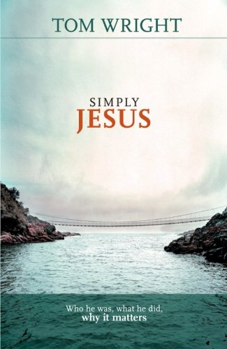 Simply Jesus - Who He Was, What He Did, Why it Matters