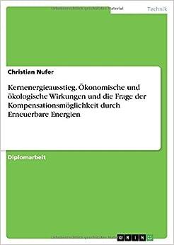 Kernenergieausstieg. Ökonomische und ökologische Wirkungen und die Frage der Kompensationsmöglichkeit durch Erneuerbare Energien