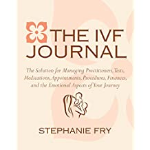The IVF (In Vitro Fertilization) Journal: The Solution for Managing Practitioners, Tests, Medications, Appointments, Procedures, Finances, and the Emotional Aspects of Your Journey
