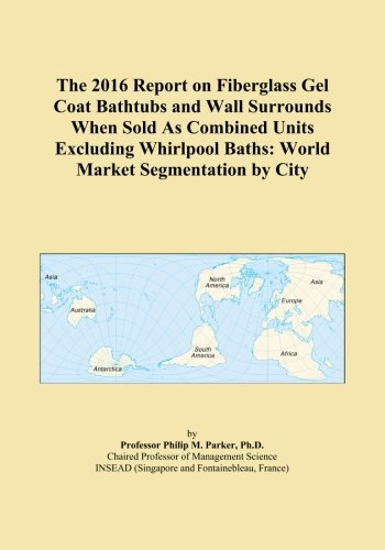(The 2016 Report on Fiberglass Gel Coat Bathtubs and Wall Surrounds When Sold As Combined Units Excluding Whirlpool Baths: World Market Segmentation by City)