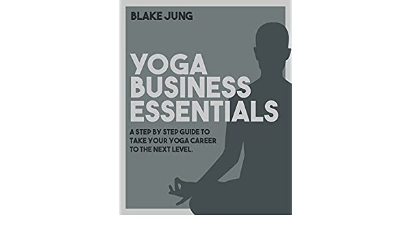 Yoga Business Essentials: A step by step guide to take your ...