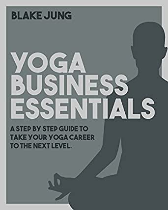 Yoga Business Essentials: A step by step guide to take your yoga career to the next level.