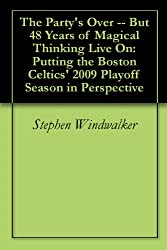 The Party's Over -- But 48 Years of Magical Thinking Live On: Putting the Boston Celtics' 2009 Playoff Season in Perspective
