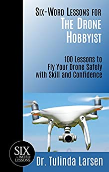 Six-Word Lessons for the Drone Hobbyist: 100 Lessons to Fly Your Drone Safely with Skill and Confidence (The Six-Word Lessons Series) by [Larsen, Tulinda]