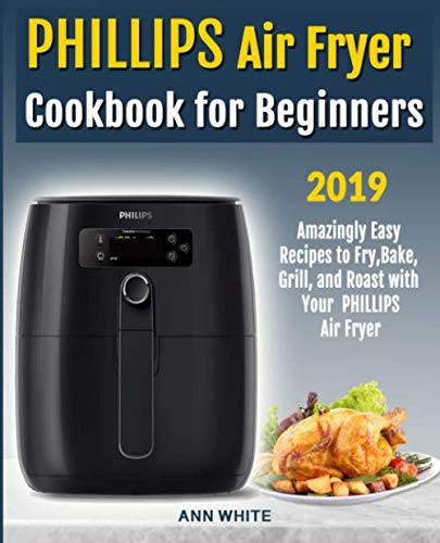 Phillips Air Fryer Cookbook for Beginners: Amazingly Easy Recipes to Fry, Bake, Grill, and Roast with Your PHILLIPS Air Fryer by Ann White