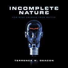 Incomplete Nature: How Mind Emerged from Matter Audiobook by Terrence W. Deacon Narrated by Brian Holsopple