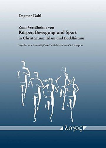 Zum Verstandnis Von Korper, Bewegung Und Sport in Christentum, Islam Und Buddhismus. Impulse Zum Interreligiosen Ethikdiskurs Zum Spitzensport
