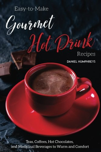 Easy-to-Make Gourmet Hot Drink Recipes: Teas, Coffees, Hot Chocolates, and Medicinal Beverages to Warm and Comfort