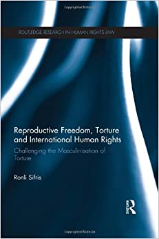 Reproductive Freedom, Torture and International Human Rights: Challenging the Masculinisation of Torture (Routledge Research in Human Rights Law)