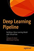 Deep Learning Pipeline: Building a Deep Learning Model with TensorFlow Front Cover