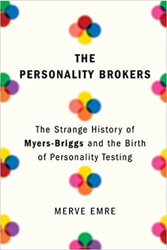 The Personality Brokers: The Strange History of Myers-Briggs and the ...