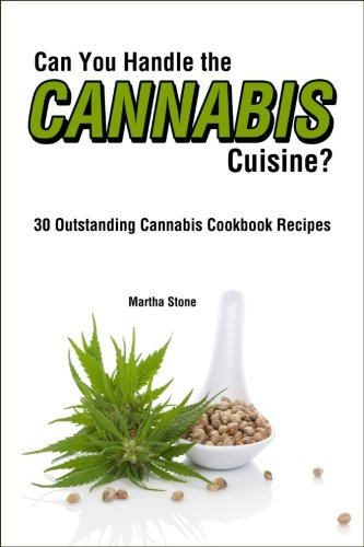 Can You Handle the Cannabis Cuisine?: 30 Outstanding Cannabis Cookbook Recipes by Martha Stone