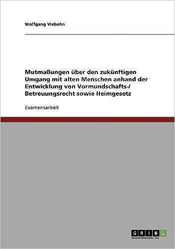 Mutmaßungen über den zukünftigen Umgang mit alten Menschen anhand der Entwicklung von Vormundschafts-/ Betreuungsrecht sowie Heimgesetz