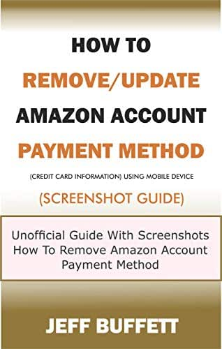 How To Remove/Update Amazon Account Payment Method (Credit Card Information) Using Mobile Device (Screenshot Guide): Unofficial Guide With Screenshots ... Method With Your Mobile Device Book 4)