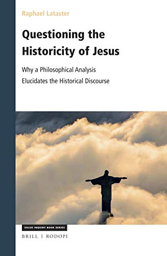 Questioning the Historicity of Jesus: Why a Philosophical Analysis Elucidates the Historical Discourse (Value Inquiry Book / Philosophy and Religion)