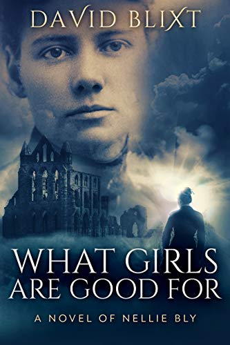 What Girls Are Good For: A Novel of Nellie Bly by [Blixt, David]