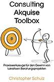 Consulting Akquise Toolbox: Praxiswerkzeuge für den Gewinn von lukrativen Beratungsprojekten