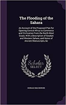 Book The Flooding of the Sahara: An Account of the Proposed Plan for Opening Central Africa to Commerce and Civilization from the North-West Coast, with a ... Sahara, and Notes of Ancient Manuscripts, &C